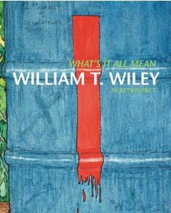 What's It All Mean: William T. Wiley in Retrospect